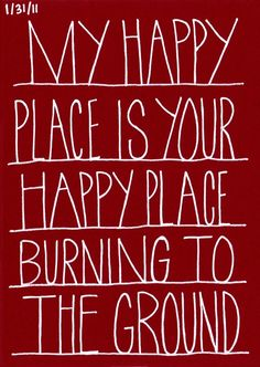 My happy place is your happy place burning to the ground // what i feel when driving and encountering stupid ppl