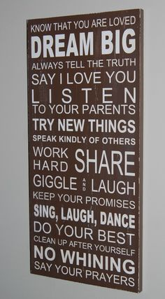This is going to be the rules that my kids have while growing up. Know that you are loved. Dream big. Say I love you. Listen to your parents. Try new things. Speak kindly of others. Work hard. Share. Giggle and laugh. Keep your promises. Sing, laugh, dance. Do your best. Clean up after yourself. No whining. Say your prayers.