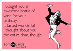 I bought you an awesome bottle of wine for your birthday! It tasted wonderful. I thought about you the entire time, though. | Birthday Ecard