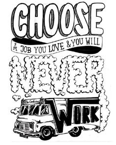 Choose a job you love and you'll never  have to work - Confucius