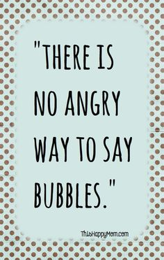 """There is no angry way to say """"bubbles.""""- challenge accepted!:"""