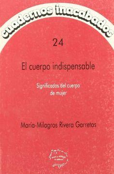 El Cuerpo indispensable: significados del cuerpo de mujer / María-Milagros Rivera Garretas. Madrid : Horas y Horas, 1996 #novetatsbellesarts #octubre2017 #CRAIUB #UniBarcelona #UniversitatdeBarcelona