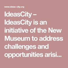 IdeasCity – IdeasCity is an initiative of the New Museum to address challenges and opportunities arising in urban reconstruction.