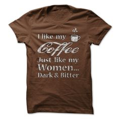 (Superior T-Shirts) I Like My Coffee & Women Dark and Bitter - Order Now...