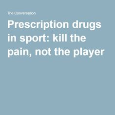 Prescription drugs in sport: kill the pain, not the player