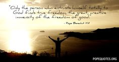 """""""Only the person who entrusts himself totally to God finds true freedom, the great, creative immensity of the freedom of good.""""  – Pope Benedict XVI"""