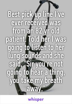 "Best pick up line I've ever received was from an 82 yr old patient. Told her I was going to listen to her lung sounds and she said, ""Sir you're not going to hear a thing, you take my breath away."""