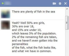 There are plenty of fish in the sea. Seriously.