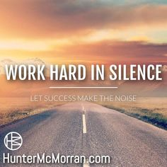 Work hard so others hear your success.