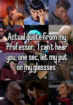 """""""Actual quote from my Professor, """"I can't hear you, one sec, let my put on my glassses"""""""""""