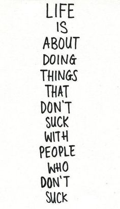 Life is about doing things that don't suck with people who don't suck.