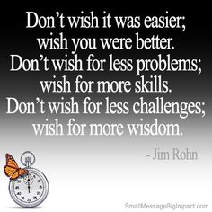 ~ Jim Rohn - this is one of my favorites!!