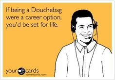 If being a Douchebag were a career option, you;d be set for life. | eCards