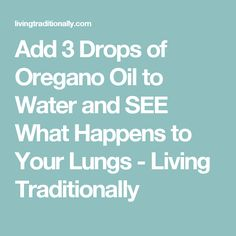Add 3 Drops of Oregano Oil to Water and SEE What Happens to Your Lungs - Living Traditionally