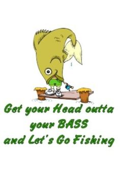 Get your Head outta your Bass... And Let's Go FISHING!!