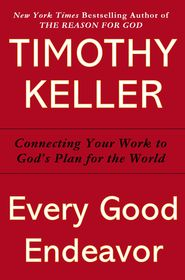 Every Good Endeavor: Connecting Your Work to God's Plan for the World   -               By: Timothy Keller