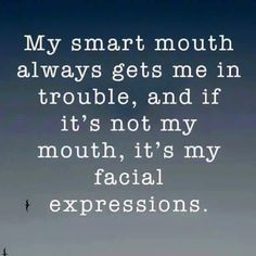 Smart mouth always.. It's just me