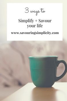 3 ways to simplify and savour your life