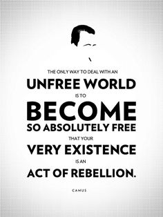 the only way to deal with an unfree world is to become so absolutely free that your very existence is an act of rebellion. -camus