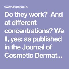 Do they work? And at different concentrations?Well, yes: as published in the Journal of Cosmetic Dermatology, among others, they do. These include: Significant anti-aging benefits for the skin with 70% GA treatments; significant improvement to photodamaged skin with 50% GA treatments; and, successful treatment of superficial scarring and melasmawith topical application ranging from ten percent to 30% in 2-week intervals for 16 weeks.