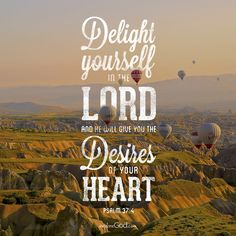 Delight yourself in the Lord, and he will give you the desires of your heart. -Psalm 37:4