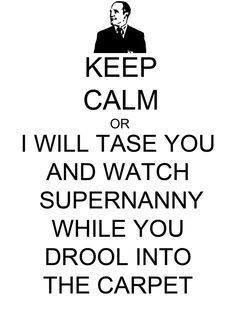 KEEP CALM or I will tase you and watch SuperNanny while you drool into the carpet.Phil Coulson