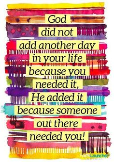 God didn't add another day to your life because your needed it, He added it because someone out there needed you! Something to really think hard about in those dark times ,where nothing makes much sense. Bible Quotes, Bible Verses, Me Quotes, Scriptures, Godly Quotes, Quotes Images, Great Quotes, Quotes To Live By, Inspirational Quotes
