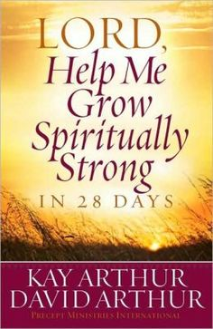 Lord, Help Me Grow Spiritually Strong in 28 Days by Kay Arthur and David Arthur.