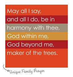 {Family Dinner Prayer} May all I say and all I do be in harmony with thee. God within me, God beyond me, maker of the trees.