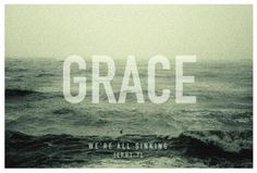 If grace is an ocean, we're all sinking   ~ Ephesians 1:7