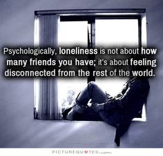 Psychologically, loneliness is not about how many friends you have; it's about feeling disconnected from the rest of the world. Loneliness quotes on PictureQuotes.com.