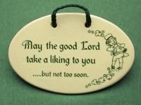 Irish gift plaque for home or office reads:  May the Good Lord Take a Liking to You But Not to Soon , $14.95 Just $5.00 shipping in US! (http://www.inspirationalgiftstore.com/funny-gift-plaque/irish-prayer/may-the-good-lord-take-a-liking-to-you-but-not-to-soon/)