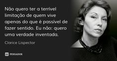 Não quero ter a terrível limitação de quem vive apenas do que é passível de fazer sentido. Eu não: quero uma verdade inventada. — Clarice Lispector First Blood, Insight, Reflection, Thats Not My, Nostalgia, Writer, Marie, Novels, Peace