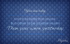 Perfect goal for the day: Be a better Muslim than you were yesterday!