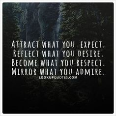#Attract what you #expect, reflect what you desire, become what you respect, and mirror what you #admire.