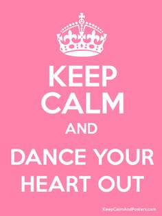 KEEP CALM AND DANCE YOUR HEART OUT
