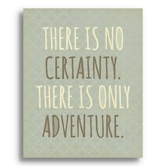 There Is No Certainty. There Is Only Adventure.