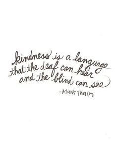"""Kindness is a language that the deaf can hear and the blind can see."" - Mark Twain"