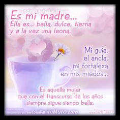 ¿Me preguntas quién es ella? Es mi madre: http://www.shoshan.cl/es_mi_madre.html  Es mi madre… Ella es… bella, dulce, tierna y a la vez una leona.  Mi guía, el ancla, mi fortaleza en mis miedos…  Es aquella mujer que con el transcurso de los años siempre sigue siendo bella.  Postales para el Día de la Madre: http://www.shoshan.cl/galeria_mama.html Cartas para el día de la madre: http://www.shoshan.cl/cartas/cartas_dia_de_la_madre.html Cartas para mamá…