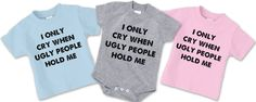 I only cry when ugly people hold me onesie $11