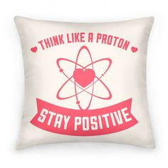 Think Like A Proton (Stay Positive) Pillow | HUMAN | T-Shirts, Tanks, Sweatshirts and Hoodies