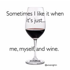 Sometimes I like it when it's just...me, myself, and wine. humor, quotes, momlife