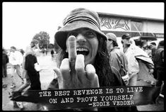 """The best revenge is to live on and prove yourself."" -Eddie Vedder"