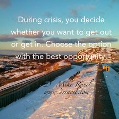 During crisis, you decide whether you want to get out or get in. Choose the option with the best opportunity.