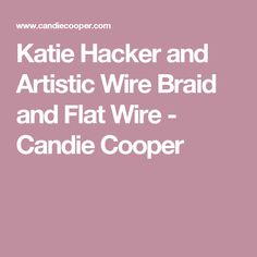 Katie Hacker and Artistic Wire Braid and Flat Wire - Candie Cooper