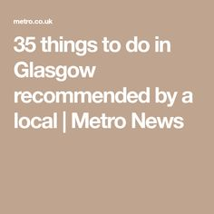 35 things to do in Glasgow recommended by a local | Metro News