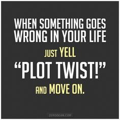 "I must start using this immediately - ""When something goes wrong in your life, just YELL 'PLOT TWIST!' and move on. #attitude #humor"