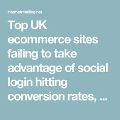 Top UK ecommerce sites failing to take advantage of social login hitting conversion rates, says study - InternetRetailing