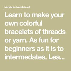 Learn to make your own colorful bracelets of threads or yarn. As fun for beginners as it is to intermedates. Learn. Get inspiration. Share ideas.