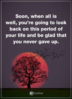 inspirational quotes Soon, when all is well, you're going to look back on this period of your life and be glad that you never gave up stay inspired